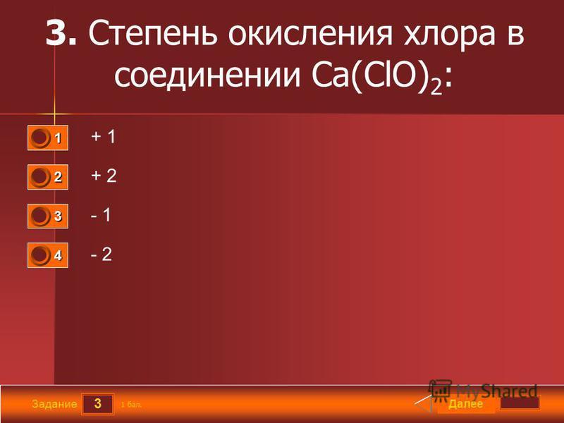 3 Задание 3. Степень окисления хлора в соединении Ca(ClO) 2 : + 1 + 2 - 1 - 2 Далее 1 бал. 1111 0 2222 0 3333 0 4444 0