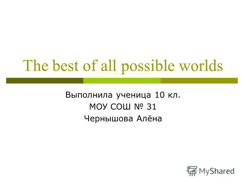 The best of all possible worlds Выполнила ученица 10 кл. МОУ СОШ 31 Чернышова Алёна