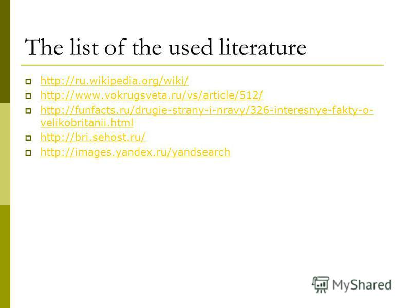 The list of the used literature http://ru.wikipedia.org/wiki/ http://www.vokrugsveta.ru/vs/article/512/ http://funfacts.ru/drugie-strany-i-nravy/326-interesnye-fakty-o- velikobritanii.html http://funfacts.ru/drugie-strany-i-nravy/326-interesnye-fakty