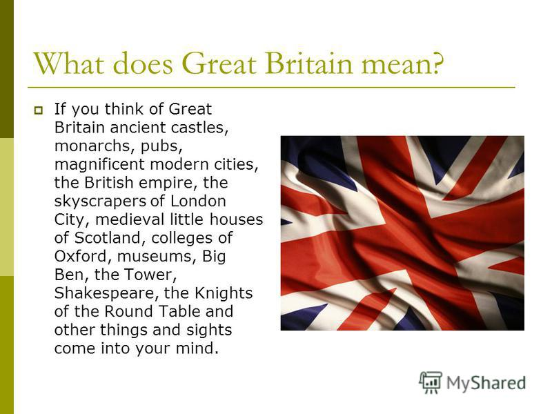 What does Great Britain mean? If you think of Great Britain ancient castles, monarchs, pubs, magnificent modern cities, the British empire, the skyscrapers of London City, medieval little houses of Scotland, colleges of Oxford, museums, Big Ben, the