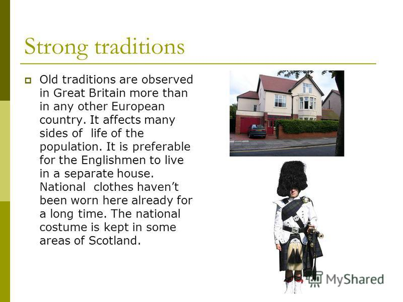 Strong traditions Old traditions are observed in Great Britain more than in any other European country. It affects many sides of life of the population. It is preferable for the Englishmen to live in a separate house. National clothes havent been wor