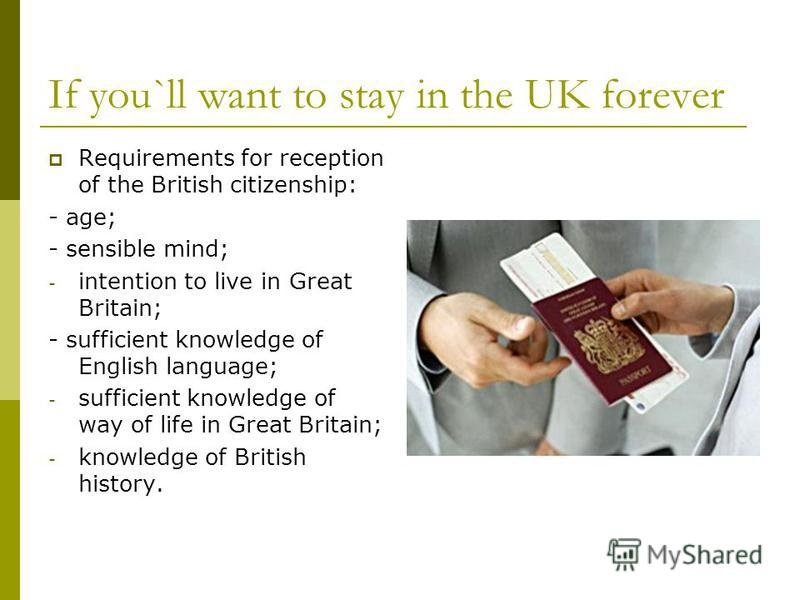 If you`ll want to stay in the UK forever Requirements for reception of the British citizenship: - age; - sensible mind; - intention to live in Great Britain; - sufficient knowledge of English language; - sufficient knowledge of way of life in Great B