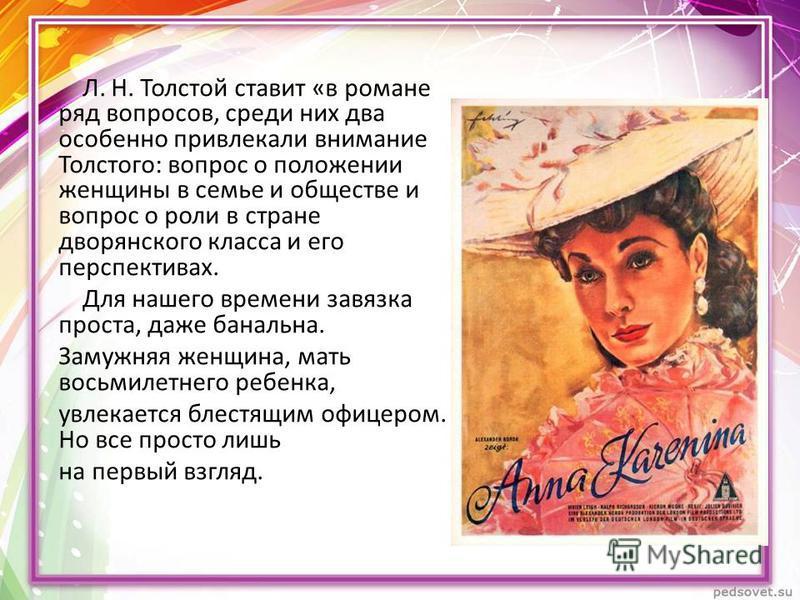 Л. Н. Толстой ставит «в романе ряд вопросов, среди них два особенно привлекали внимание Толстого: вопрос о положении женщины в семье и обществе и вопрос о роли в стране дворянского класса и его перспективах. Для нашего времени завязка проста, даже ба