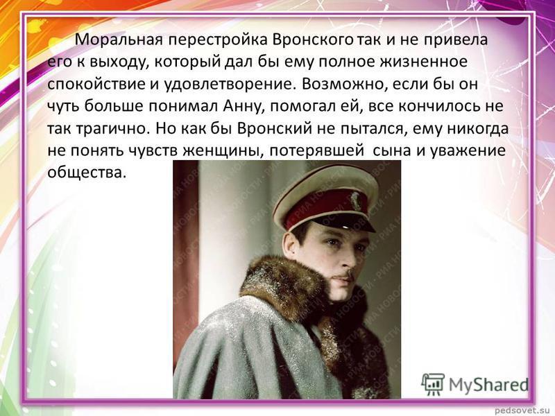 Моральная перестройка Вронского так и не привела его к выходу, который дал бы ему полное жизненное спокойствие и удовлетворение. Возможно, если бы он чуть больше понимал Анну, помогал ей, все кончилось не так трагично. Но как бы Вронский не пытался,