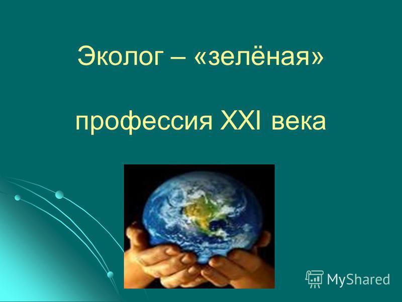 Эколог – «зелёная» профессия XXI века