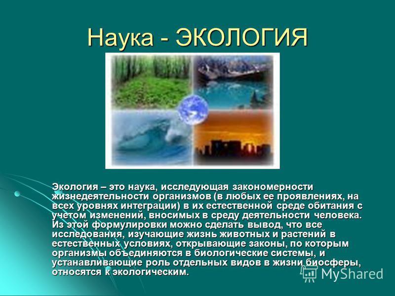 Наука - ЭКОЛОГИЯ Экология – это наука, исследующая закономерности жизнедеятельности организмов (в любых ее проявлениях, на всех уровнях интеграции) в их естественной среде обитания с учетом изменений, вносимых в среду деятельности человека. Из этой ф