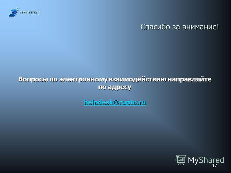 17 Спасибо за внимание! Вопросы по электронному взаимодействию направляйте по адресу helpdesk@rupto.ru