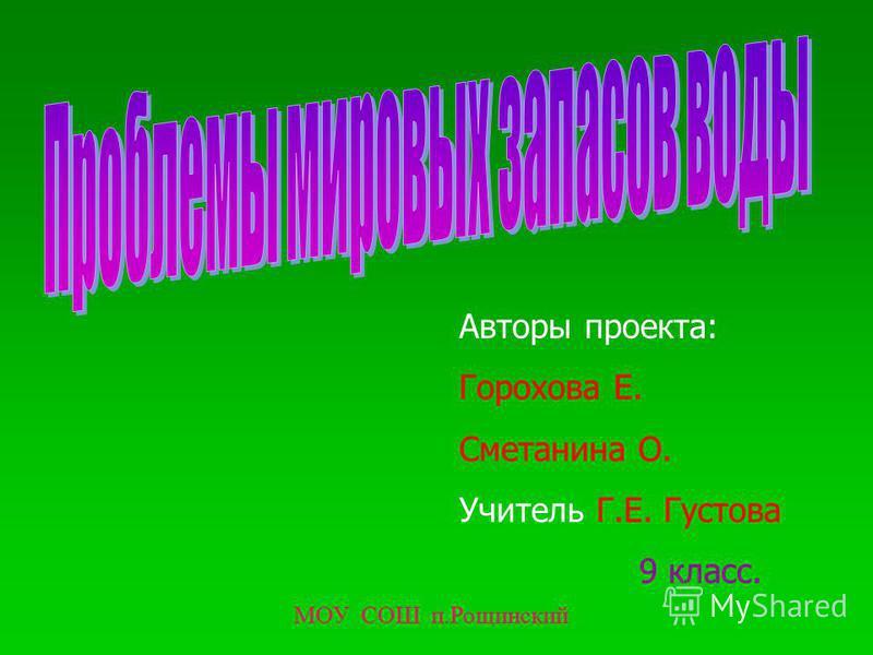 Авторы проекта: Горохова Е. Сметанина О. Учитель Г.Е. Густова 9 класс. МОУ СОШ п.Рощинский