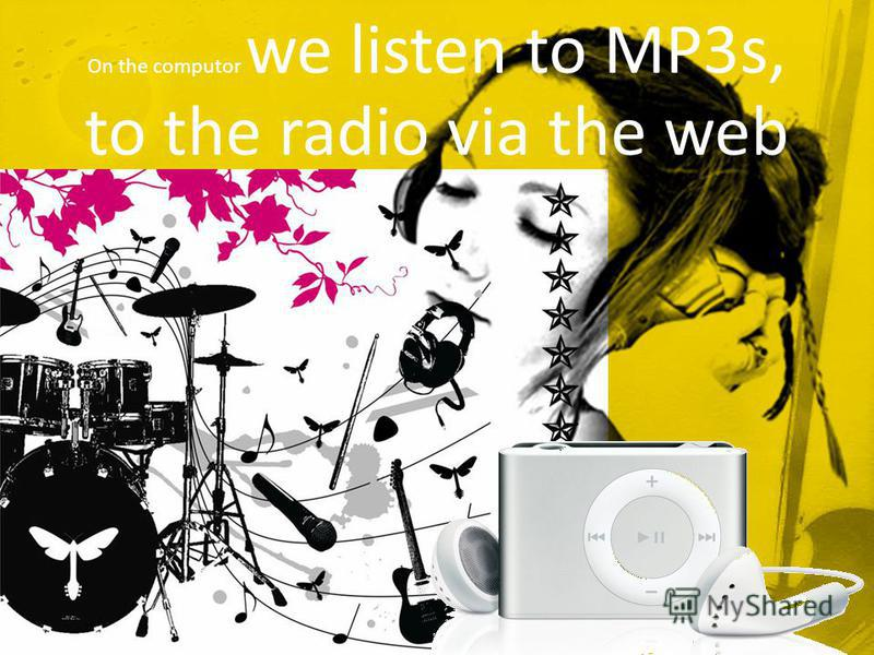On the computor we listen to MP3s, to the radio via the web