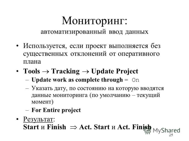 25 Мониторинг: автоматизированный ввод данных Используется, если проект выполняется без существенных отклонений от оперативного плана Tools Tracking Update Project –Update work as complete through = On –Указать дату, по состоянию на которую вводятся