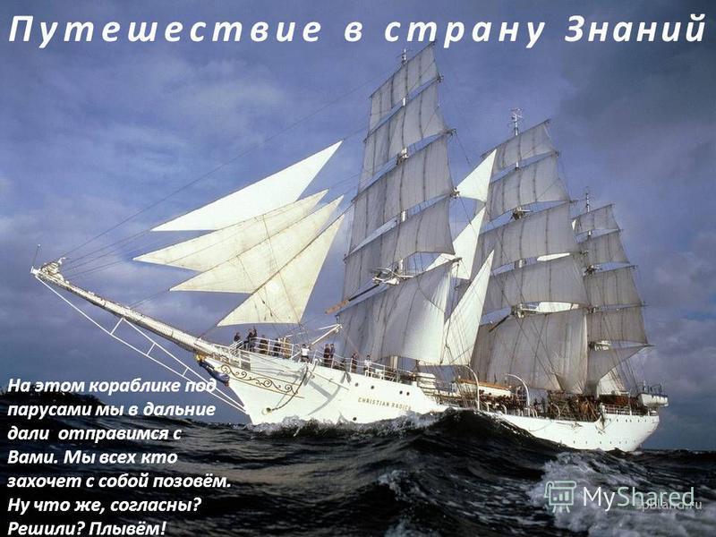 Путешествие в страну Знаний На этом кораблике под парусами мы в дальние дали отправимся с Вами. Мы всех кто захочет с собой позовём. Ну что же, согласны? Решили? Плывём!