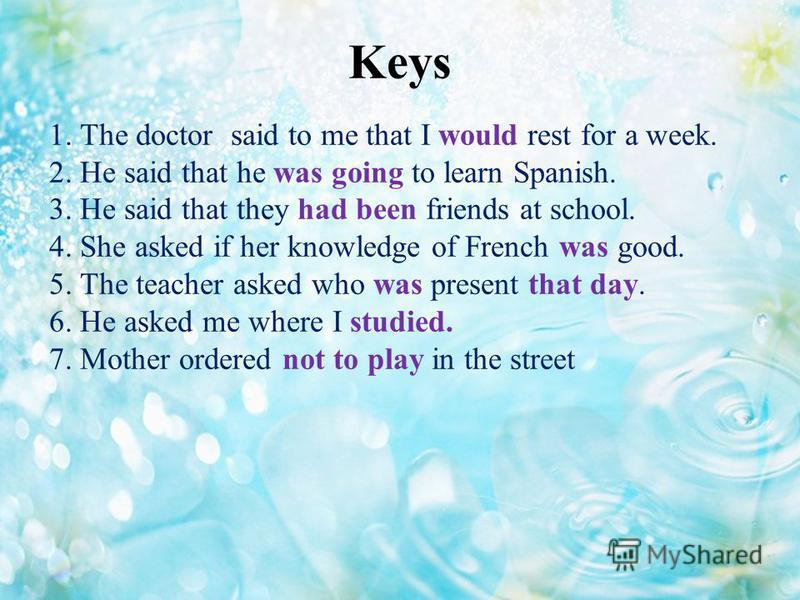 Keys 1. The doctor said to me that I would rest for a week. 2. He said that he was going to learn Spanish. 3. He said that they had been friends at school. 4. She asked if her knowledge of French was good. 5. The teacher asked who was present that da
