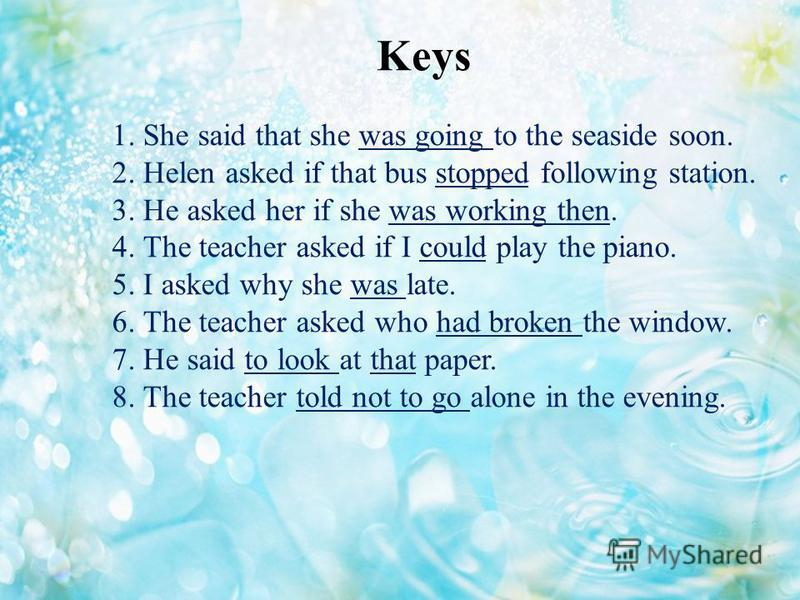 1. She said that she was going to the seaside soon. 2. Helen asked if that bus stopped following station. 3. He asked her if she was working then. 4. The teacher asked if I could play the piano. 5. I asked why she was late. 6. The teacher asked who h