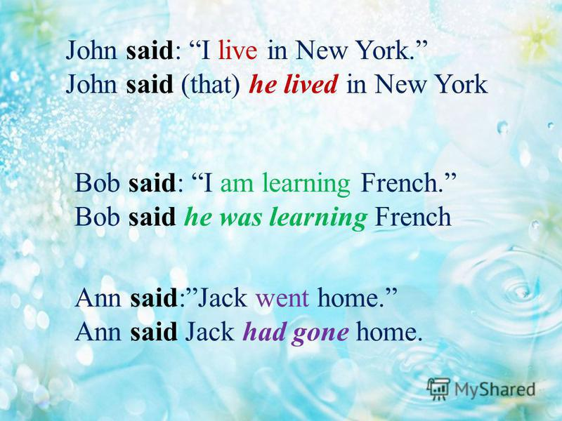 John said: I live in New York. John said (that) he lived in New York Bob said: I am learning French. Bob said he was learning French Ann said:Jack went home. Ann said Jack had gone home.