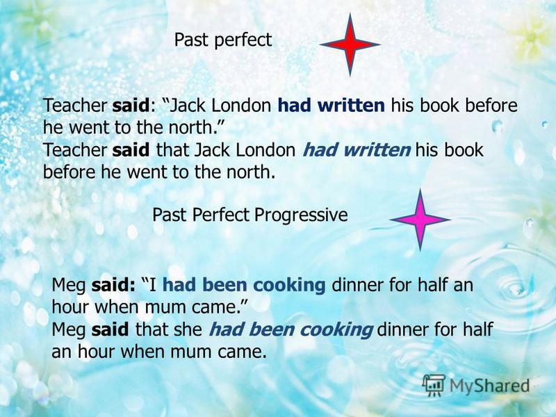 Past perfect Teacher said: Jack London had written his book before he went to the north. Teacher said that Jack London had written his book before he went to the north. Past Perfect Progressive Meg said: I had been cooking dinner for half an hour whe