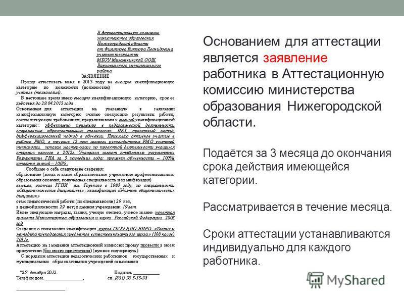 Основанием для аттестации является заявление работника в Аттестационную комиссию министерства образования Нижегородской области. Подаётся за 3 месяца до окончания срока действия имеющейся категории. Рассматривается в течение месяца. Сроки аттестации