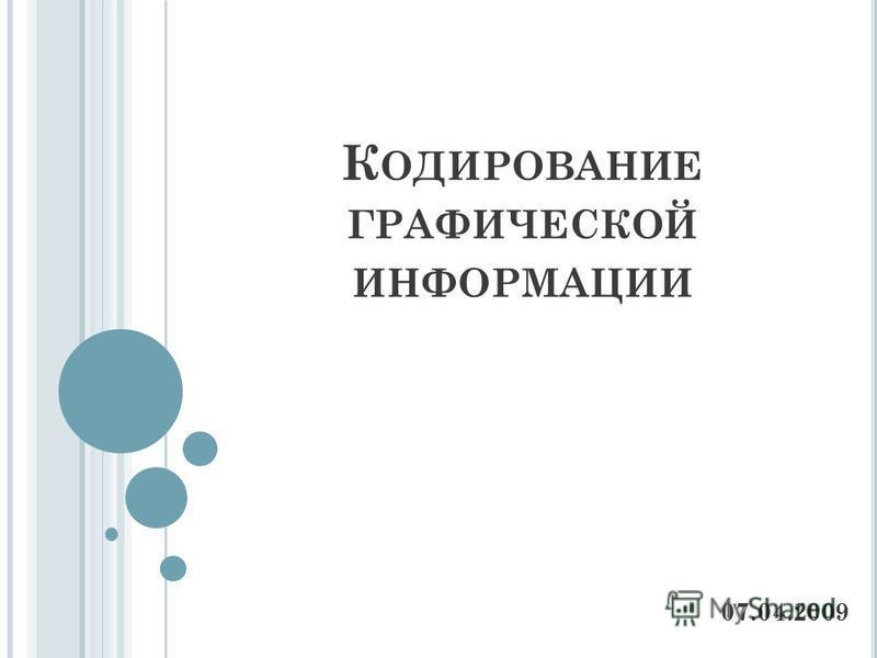 К ОДИРОВАНИЕ ГРАФИЧЕСКОЙ ИНФОРМАЦИИ 07.04.2009