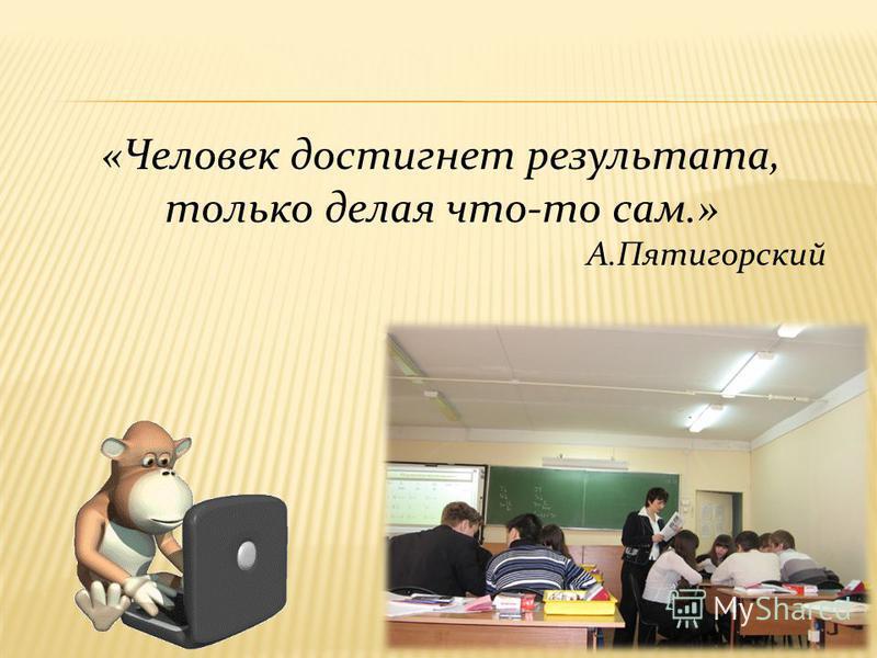 «Человек достигнет результата, только делая что-то сам.» А.Пятигорский