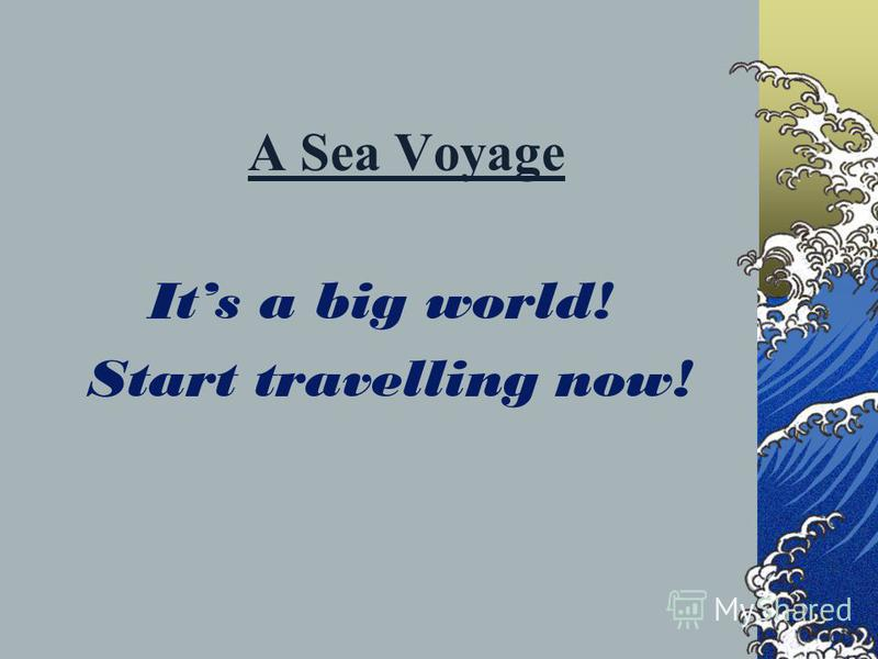 A Sea Voyage Its a big world! Start travelling now!