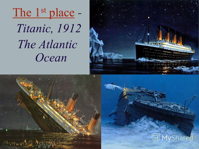 The 1 st place - Titanic, 1912 The Atlantic Ocean