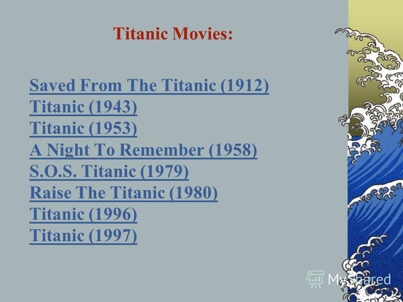 Titanic Movies: Saved From The Titanic (1912) Titanic (1943) Titanic (1953) A Night To Remember (1958) S.O.S. Titanic (1979) Raise The Titanic (1980) Titanic (1996) Titanic (1997)