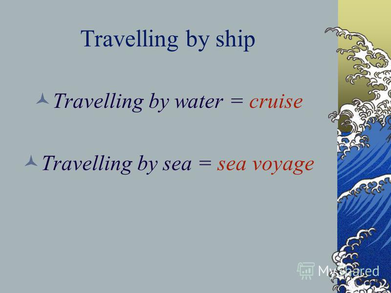 Travelling by ship Travelling by water = cruise Travelling by sea = sea voyage