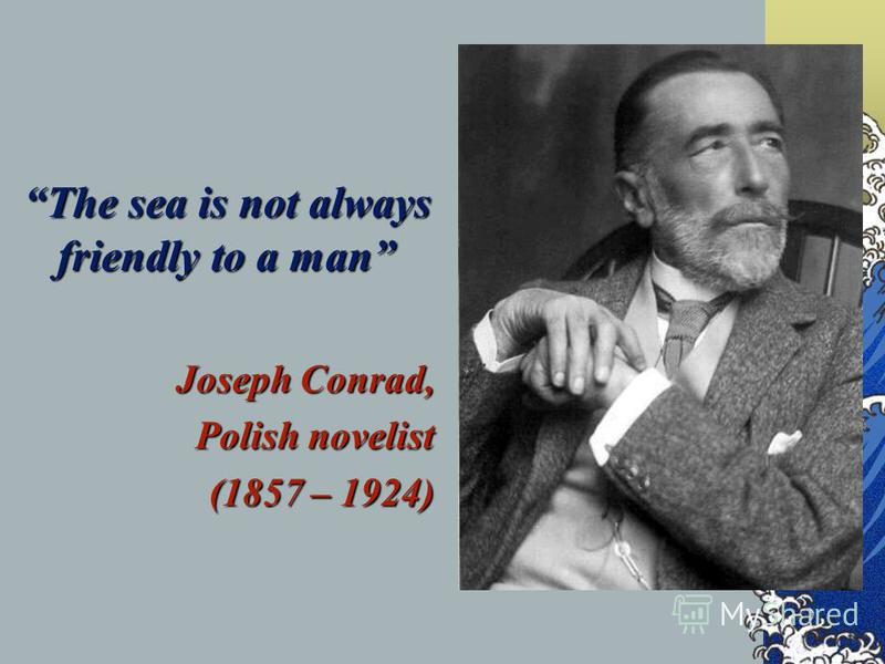 The sea is not always friendly to a man Joseph Conrad, Joseph Conrad, Polish novelist (1857 – 1924) (1857 – 1924)