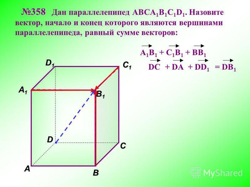 В A С C1C1C1C1 D1D1D1D1D 358 358 Дан параллелепипед АВСA 1 B 1 C 1 D 1. Назовите вектор, начало и конец которого являются вершинами параллелепипеда, равный сумме векторов: A1A1A1A1 = DB 1 B 1 B 1 A 1 B 1 + C 1 B 1 + BB 1 DC+ DD 1 + DA