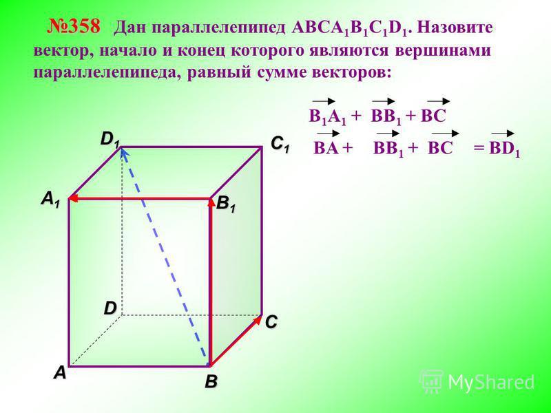 В A С C1C1C1C1 D1D1D1D1D 358 358 Дан параллелепипед АВСA 1 B 1 C 1 D 1. Назовите вектор, начало и конец которого являются вершинами параллелепипеда, равный сумме векторов: A1A1A1A1 = BD 1 B 1 B 1 B 1 A 1 + BB 1 + BC BA +BB 1 + BC