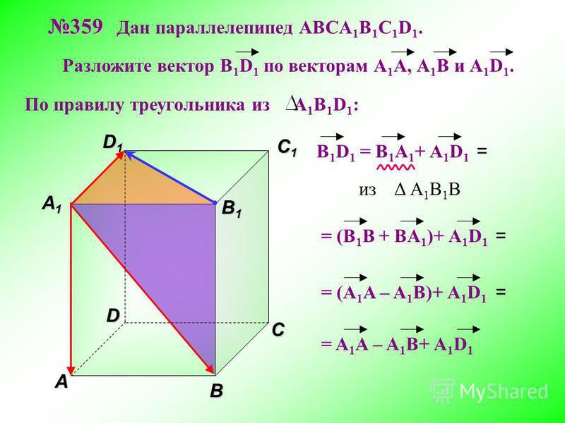 В A С C1C1C1C1 D1D1D1D1D 359 359 Дан параллелепипед АВСA 1 B 1 C 1 D 1. Разложите вектор B 1 D 1 по векторам А 1 A, А 1 В и А 1 D 1. A1A1A1A1 B 1 B 1 В 1 D 1 = B 1 A 1 + А 1 D 1 По правилу треугольника из А 1 В 1 D 1 : из Δ А 1 В 1 B = (В 1 B + BA 1