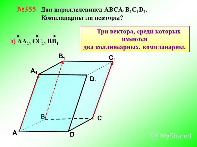 355 355 Дан параллелепипед АВСA 1 B 1 C 1 D 1. Компланарны ли векторы? В А В1В1 С1С1 D1D1 D С А1А1 а) АА 1, СС 1, ВВ 1 Три вектора, среди которых имеются два коллинеарных, компланарныееййййй.