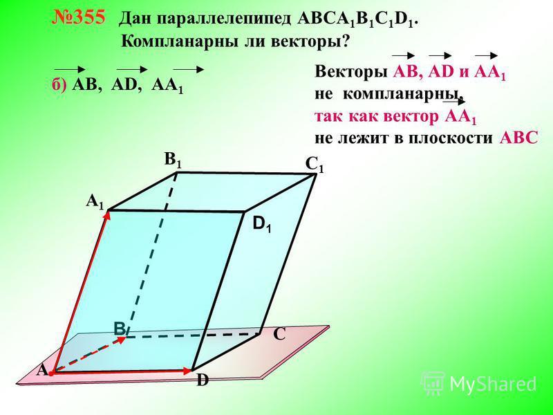 355 355 Дан параллелепипед АВСA 1 B 1 C 1 D 1. Компланарны ли векторы? В А В1В1 С1С1 D1D1 D С А1А1 б) АВ, АD, АА 1 Векторы АВ, АD и АА 1 не компланарныееййййй, так как вектор АА 1 не лежит в плоскости АВС