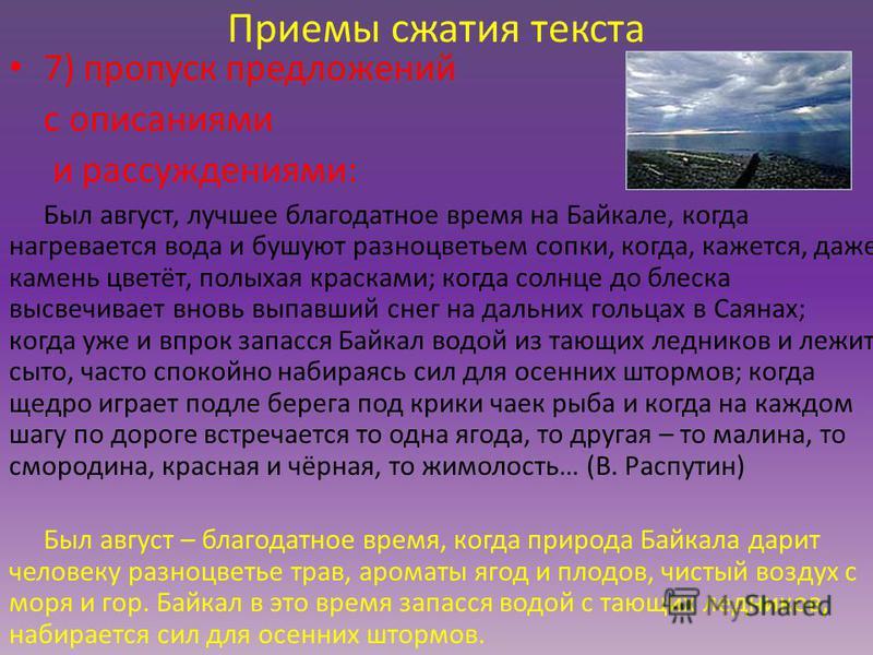Приемы сжатия текста 7) пропуск предложений с описаниями и рассуждениями: Был август, лучшее благодатное время на Байкале, когда нагревается вода и бушуют разноцветьем сопки, когда, кажется, даже камень цветёт, полыхая красками; когда солнце до блеск