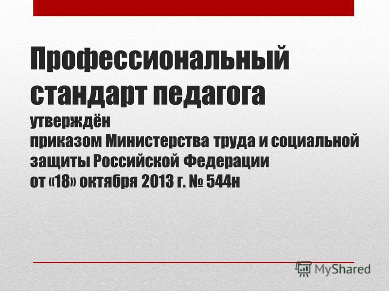 Профессиональный стандарт педагога утверждён приказом Министерства труда и социальной защиты Российской Федерации от «18» октября 2013 г. 544 н