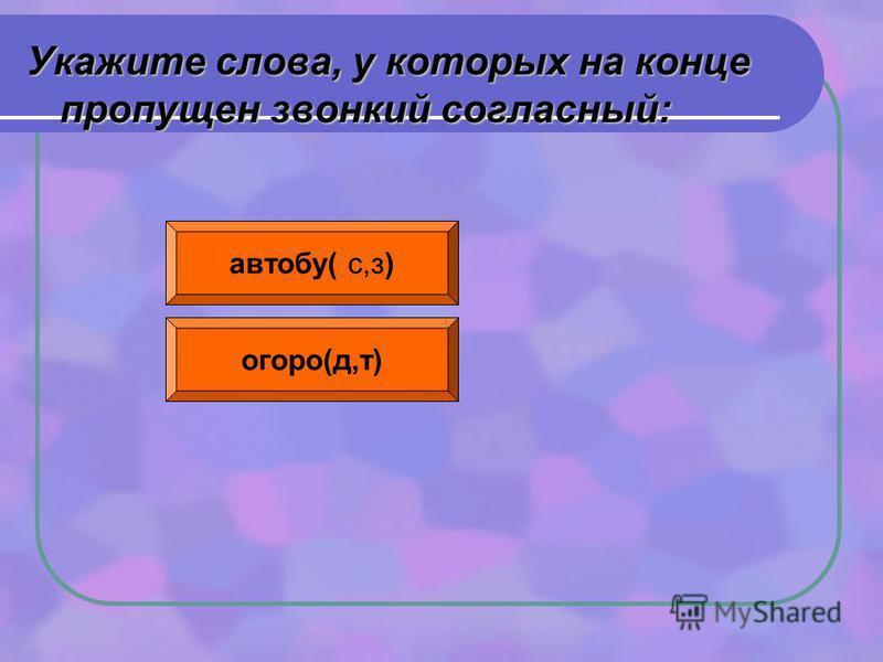 Укажите слова, у которых на конце пропущен звонкий согласный: автобус( с,з) огород(д,т)