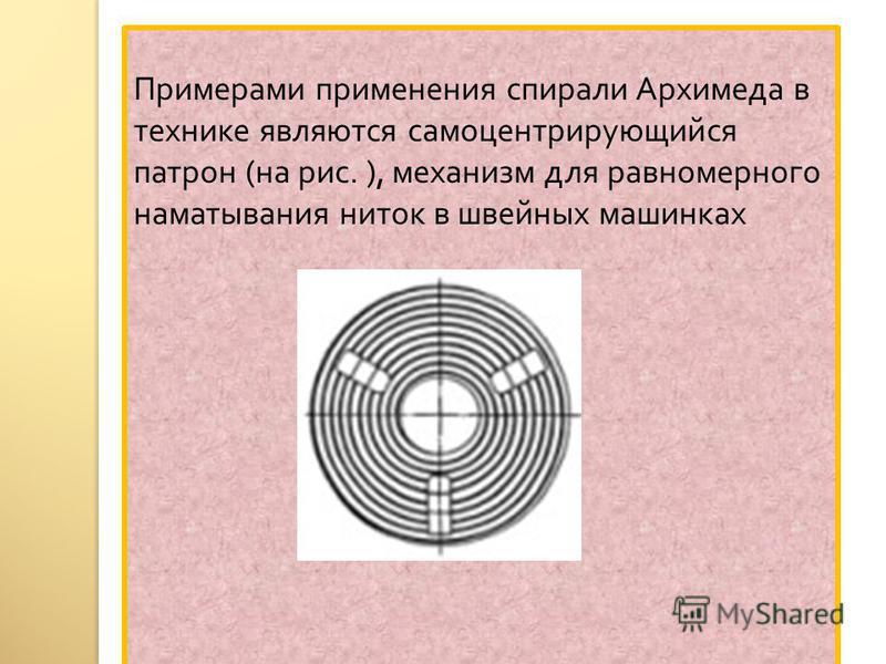 Примерами применения спирали Архимеда в технике являются самоцентрирующийся патрон ( на рис. ), механизм для равномерного наматывания ниток в швейных машинках