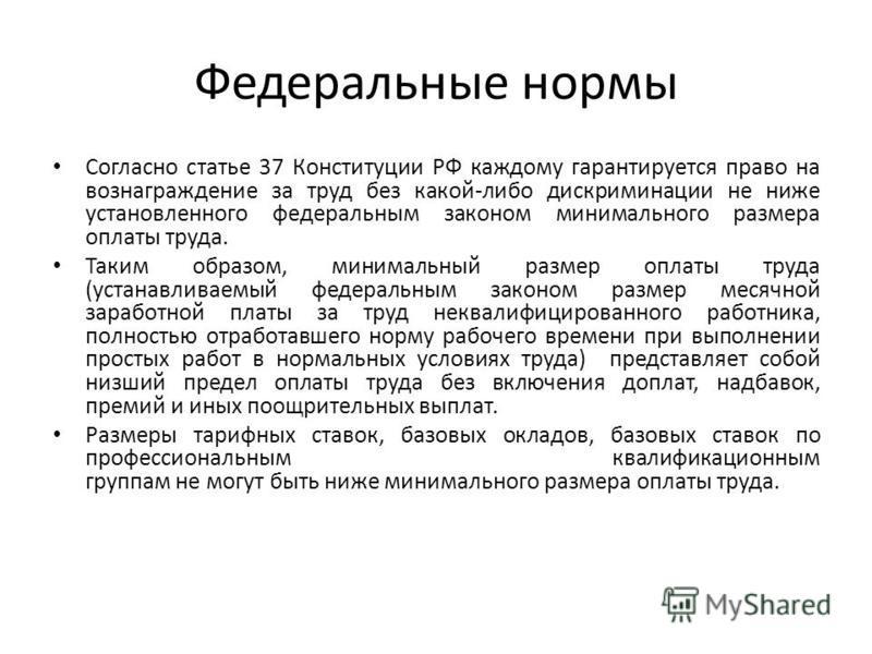 Федеральные нормы Согласно статье 37 Конституции РФ каждому гарантируется право на вознаграждение за труд без какой-либо дискриминации не ниже установленного федеральным законом минимального размера оплаты труда. Таким образом, минимальный размер опл