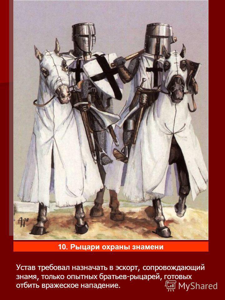 Устав требовал назначать в эскорт, сопровождающий знамя, только опытных братьев-рыцарей, готовых отбить вражеское нападение.