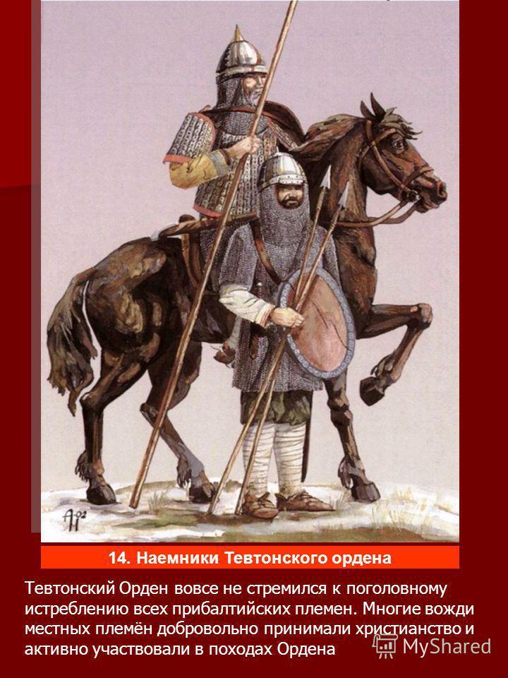 Тевтонский Орден вовсе не стремился к поголовному истреблению всех прибалтийских племен. Многие вожди местных племён добровольно принимали христианство и активно участвовали в походах Ордена