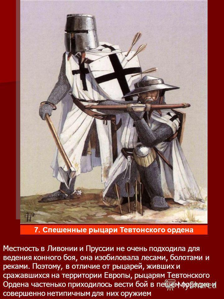 Местность в Ливонии и Пруссии не очень подходила для ведения конного боя, она изобиловала лесами, болотами и реками. Поэтому, в отличие от рыцарей, живших и сражавшихся на территории Европы, рыцарям Тевтонского Ордена частенько приходилось вести бой