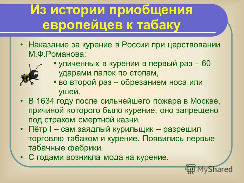 Наказание за курение в России при царствовании М.Ф.Романова: уличенных в курении в первый раз – 60 ударами палок по стопам, во второй раз – обрезанием носа или ушей. В 1634 году после сильнейшего пожара в Москве, причиной которого было курение, оно з