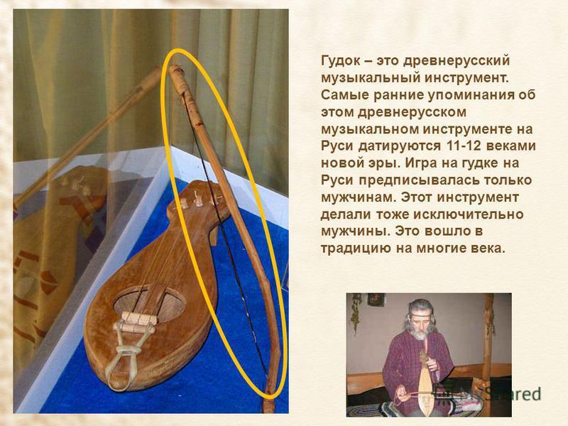 Гудок – это древнерусский музыкальный инструмент. Самые ранние упоминания об этом древнерусском музыкальном инструменте на Руси датируются 11-12 веками новой эры. Игра на гудке на Руси предписывалась только мужчинам. Этот инструмент делали тоже исклю