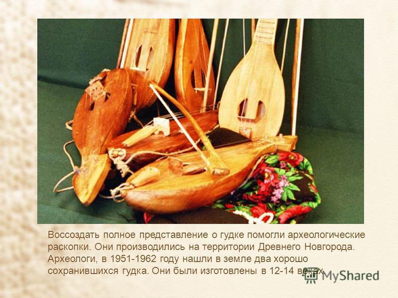 Воссоздать полное представление о гудке помогли археологические раскопки. Они производились на территории Древнего Новгорода. Археологи, в 1951-1962 году нашли в земле два хорошо сохранившихся гудка. Они были изготовлены в 12-14 веках.