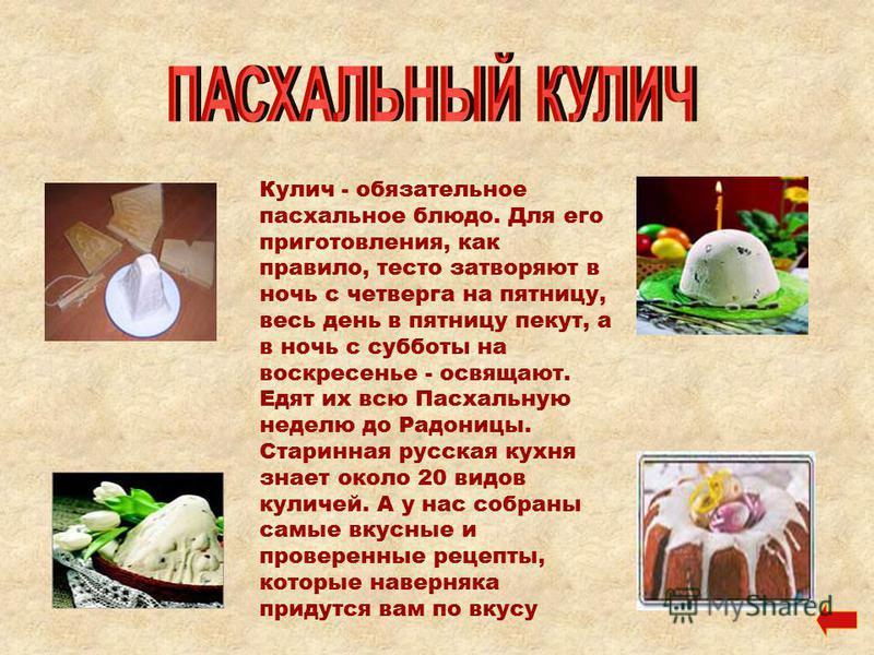 Кулич - обязательное пасхальное блюдо. Для его приготовления, как правило, тесто затворяют в ночь с четверга на пятницу, весь день в пятницу пекут, а в ночь с субботы на воскресенье - освящают. Едят их всю Пасхальную неделю до Радоницы. Старинная рус