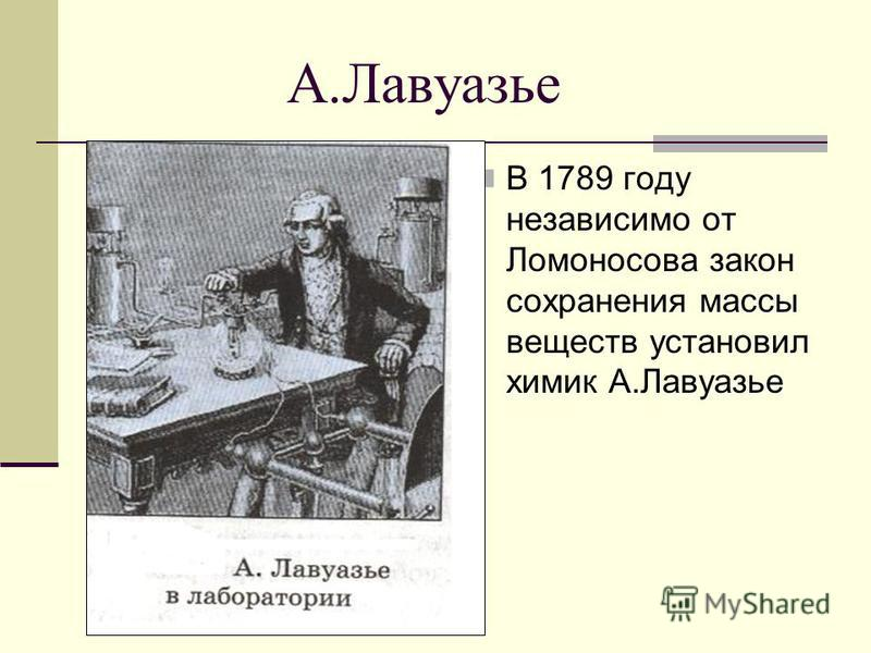 А.Лавуазье В 1789 году независимо от Ломоносова закон сохранения массы веществ установил химик А.Лавуазье