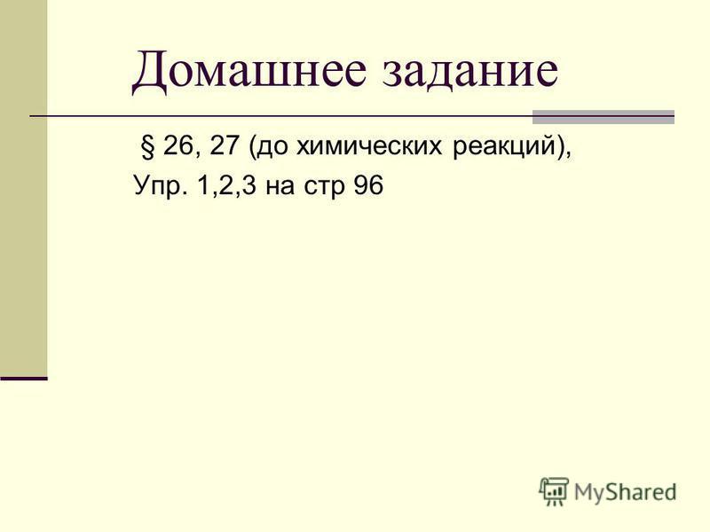 § 26, 27 (до химических реакций), Упр. 1,2,3 на стр 96 Домашнее задание