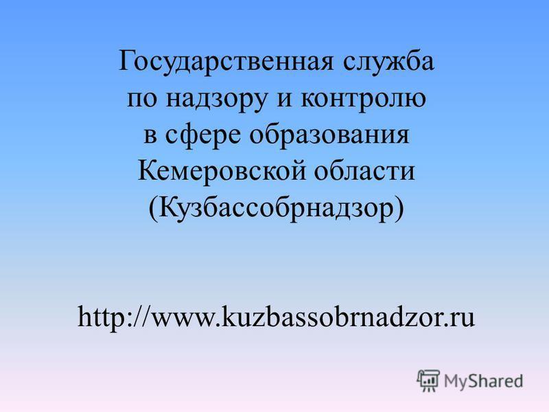 Государственная служба по надзору и контролю в сфере образования Кемеровской области (Кузбассобрнадзор) http://www.kuzbassobrnadzor.ru