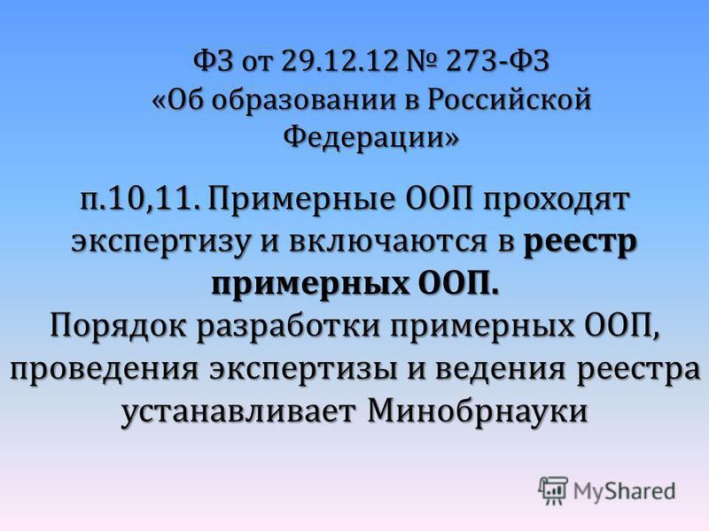 ФЗ от 29.12.12 273-ФЗ «Об образовании в Российской Федерации» п.10,11. Примерные ООП проходят экспертизу и включаются в реестр примерных ООП. Порядок разработки примерных ООП, проведения экспертизы и ведения реестра устанавливает Минобрнауки