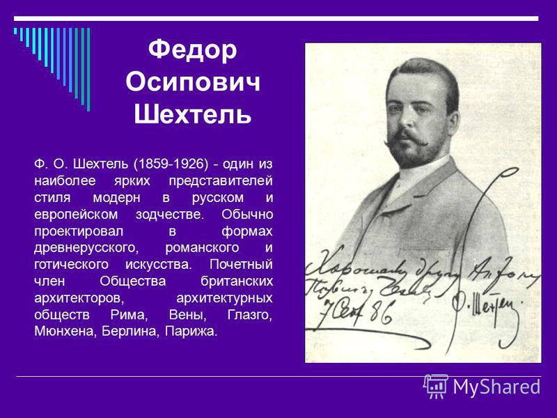Федор Осипович Шехтель Ф. О. Шехтель (1859-1926) - один из наиболее ярких представителей стиля модерн в русском и европейском зодчестве. Обычно проектировал в формах древнерусского, романского и готического искусства. Почетный член Общества британски