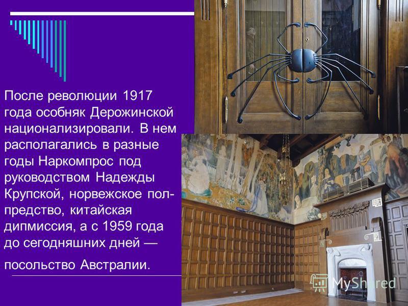 После революции 1917 года особняк Дерожинской национализировали. В нем располагались в разные годы Наркомпрос под руководством Надежды Крупской, норвежское пол предство, китайская дипмиссия, а с 1959 года до сегодняшних дней посольство Австралии.
